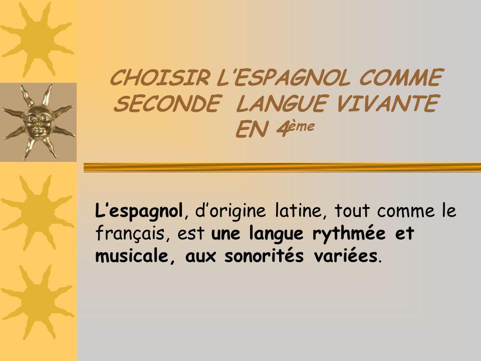 CHOISIR L'ESPAGNOL COMME SECONDE LANGUE VIVANTE EN 4 ème L'espagnol, d'origine latine, tout comme le français, est une langue rythmée et musicale, aux