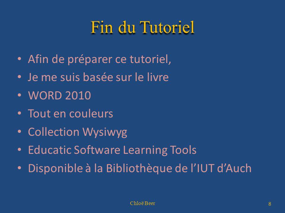 Fin du Tutoriel Afin de préparer ce tutoriel, Je me suis basée sur le livre WORD 2010 Tout en couleurs Collection Wysiwyg Educatic Software Learning Tools Disponible à la Bibliothèque de l'IUT d'Auch Chloë Beer 8