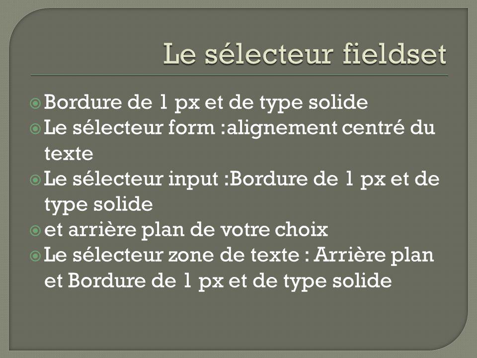  Bordure de 1 px et de type solide  Le sélecteur form :alignement centré du texte  Le sélecteur input :Bordure de 1 px et de type solide  et arrière plan de votre choix  Le sélecteur zone de texte : Arrière plan et Bordure de 1 px et de type solide