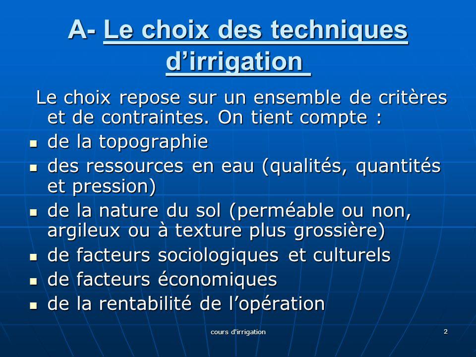 A- Le choix des techniques d'irrigation A- Le choix des techniques d'irrigation Le choix repose sur un ensemble de critères et de contraintes. On tien