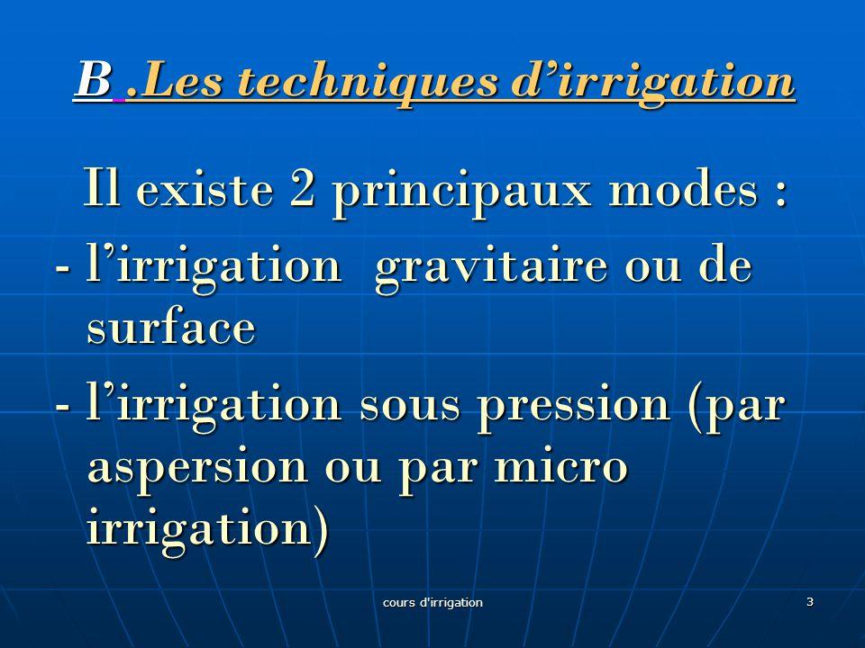 B.Les techniques d'irrigation Il existe 2 principaux modes : Il existe 2 principaux modes : - l'irrigation gravitaire ou de surface - l'irrigation sous pression (par aspersion ou par micro irrigation) 3 cours d irrigation