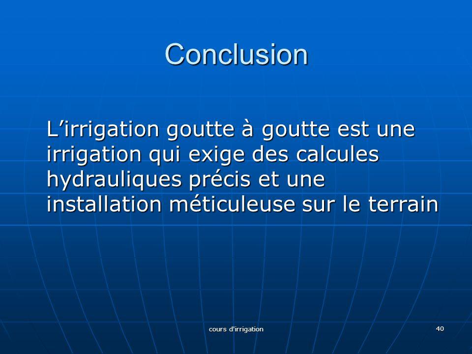 Conclusion L'irrigation goutte à goutte est une irrigation qui exige des calcules hydrauliques précis et une installation méticuleuse sur le terrain 4