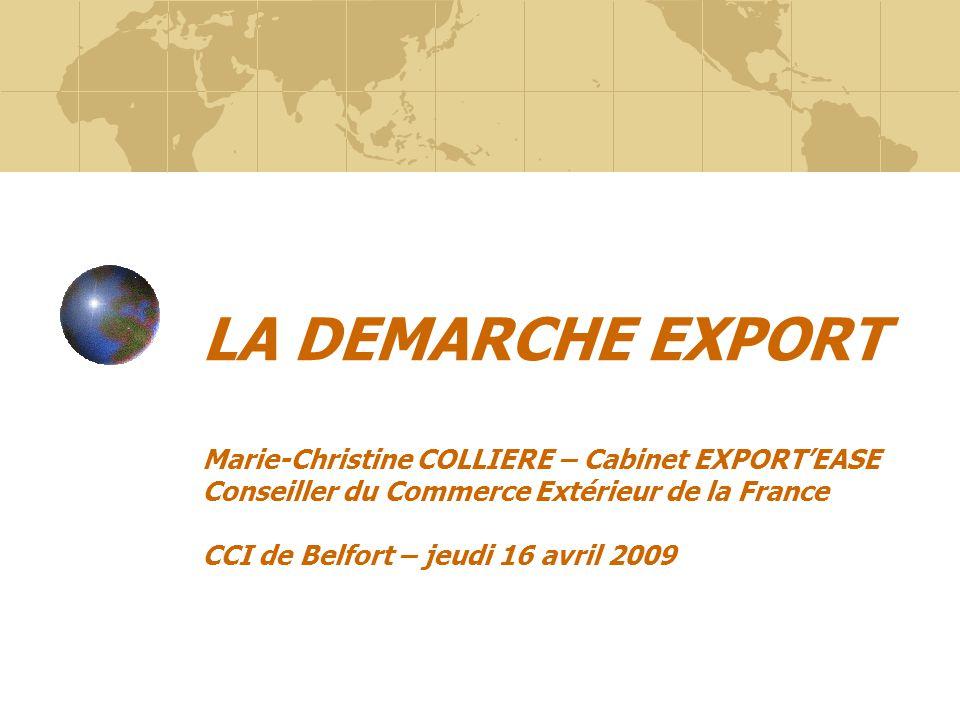 LA DEMARCHE EXPORT Marie-Christine COLLIERE – Cabinet EXPORT'EASE Conseiller du Commerce Extérieur de la France CCI de Belfort – jeudi 16 avril 2009