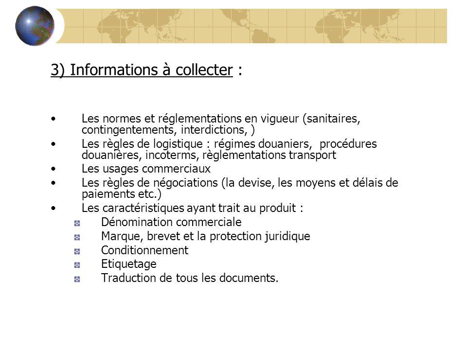 3) Informations à collecter : Les normes et réglementations en vigueur (sanitaires, contingentements, interdictions, ) Les règles de logistique : régi