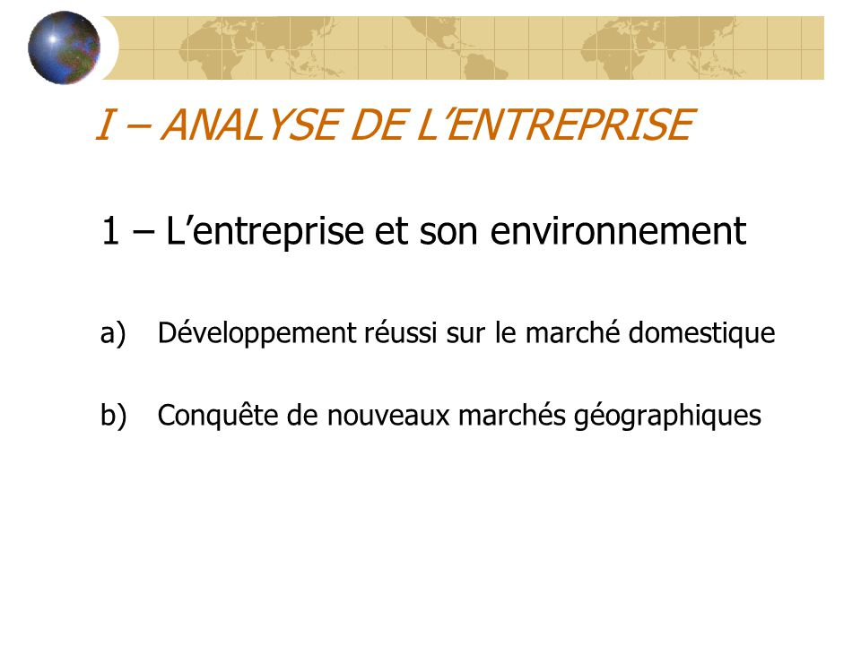I – ANALYSE DE L'ENTREPRISE 1 – L'entreprise et son environnement a)Développement réussi sur le marché domestique b)Conquête de nouveaux marchés géogr