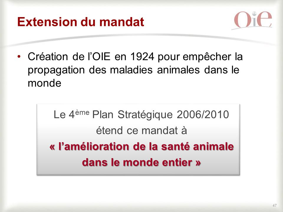 47 Extension du mandat Création de l'OIE en 1924 pour empêcher la propagation des maladies animales dans le monde Le 4 ème Plan Stratégique 2006/2010 étend ce mandat à « l'amélioration de la santé animale dans le monde entier »