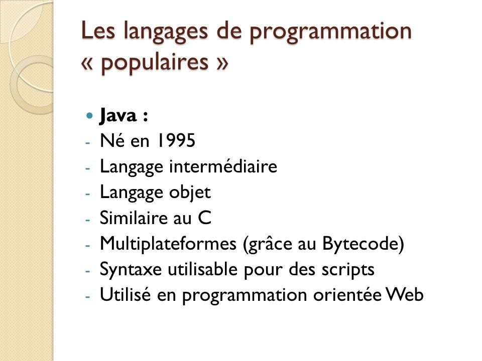 Les langages de programmation « populaires » Java : - Né en 1995 - Langage intermédiaire - Langage objet - Similaire au C - Multiplateformes (grâce au