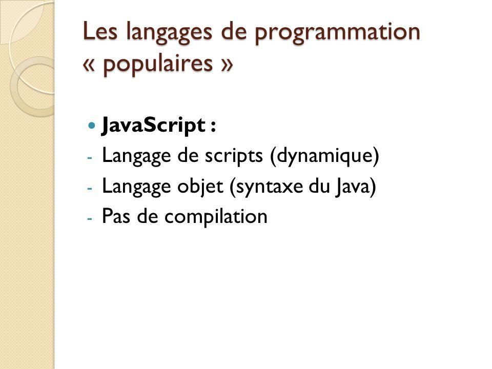 Les langages de programmation « populaires » JavaScript : - Langage de scripts (dynamique) - Langage objet (syntaxe du Java) - Pas de compilation