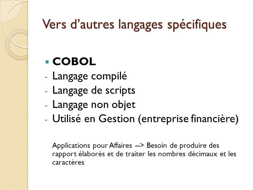 Vers d'autres langages spécifiques COBOL - Langage compilé - Langage de scripts - Langage non objet - Utilisé en Gestion (entreprise financière) Appli