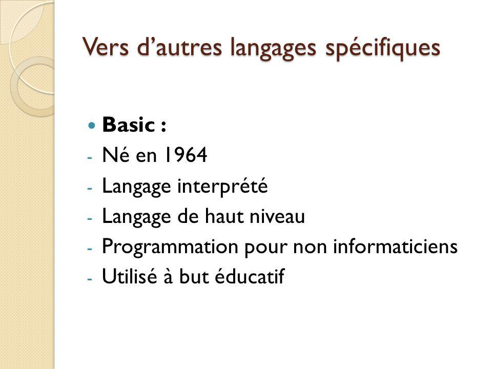 Vers d'autres langages spécifiques Basic : - Né en 1964 - Langage interprété - Langage de haut niveau - Programmation pour non informaticiens - Utilis