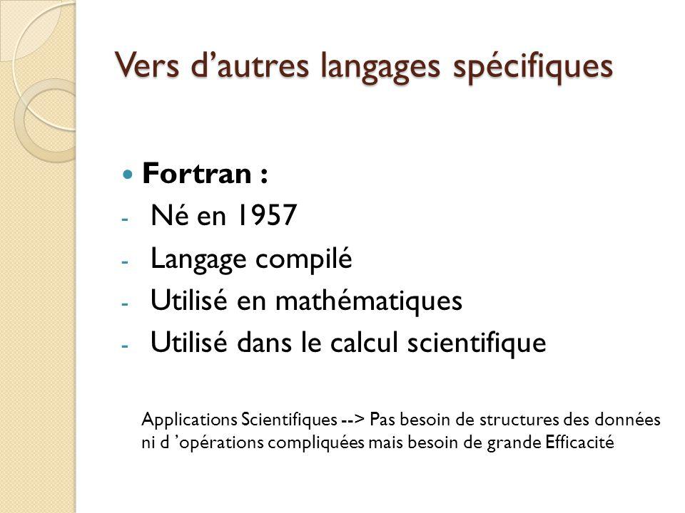 Vers d'autres langages spécifiques Fortran : - Né en 1957 - Langage compilé - Utilisé en mathématiques - Utilisé dans le calcul scientifique Applicati