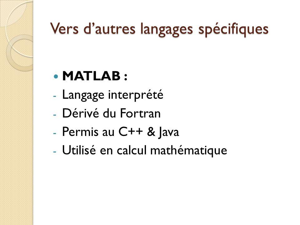 Vers d'autres langages spécifiques MATLAB : - Langage interprété - Dérivé du Fortran - Permis au C++ & Java - Utilisé en calcul mathématique