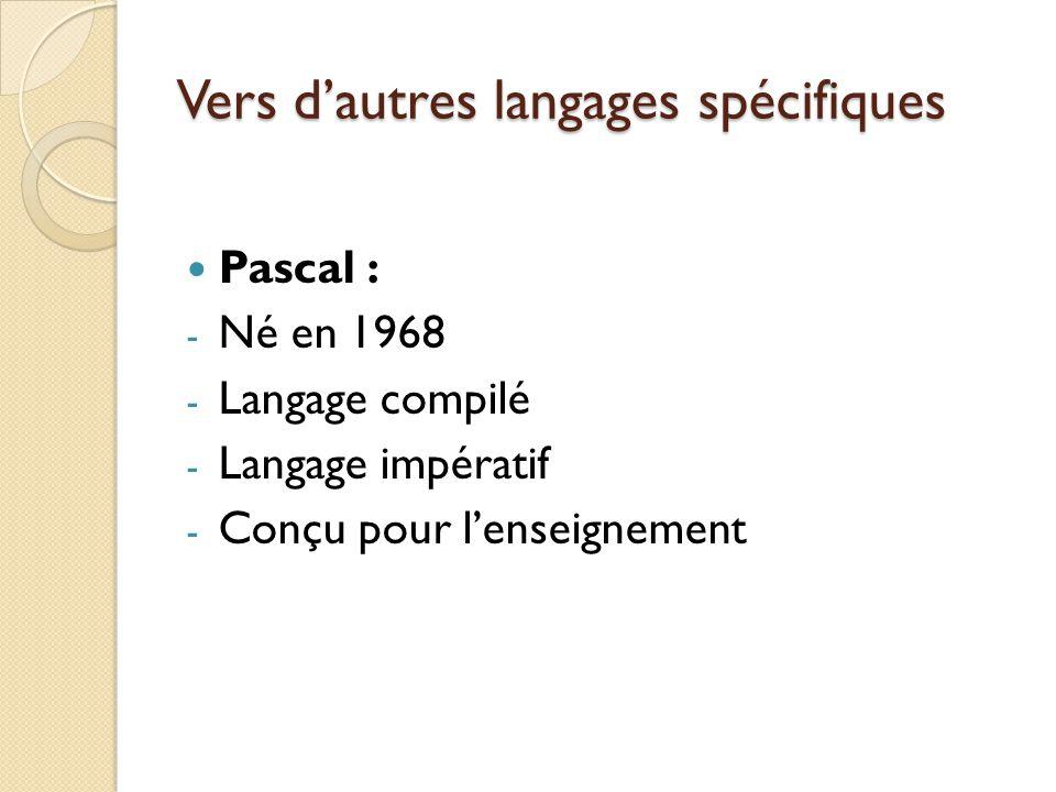 Vers d'autres langages spécifiques Pascal : - Né en 1968 - Langage compilé - Langage impératif - Conçu pour l'enseignement