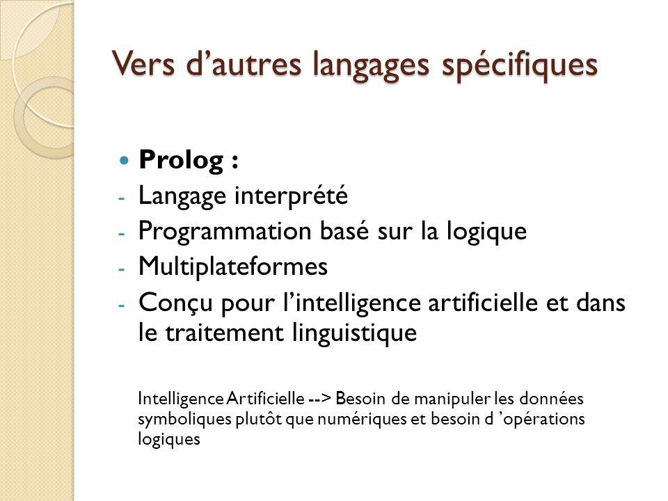 Vers d'autres langages spécifiques Prolog : - Langage interprété - Programmation basé sur la logique - Multiplateformes - Conçu pour l'intelligence ar