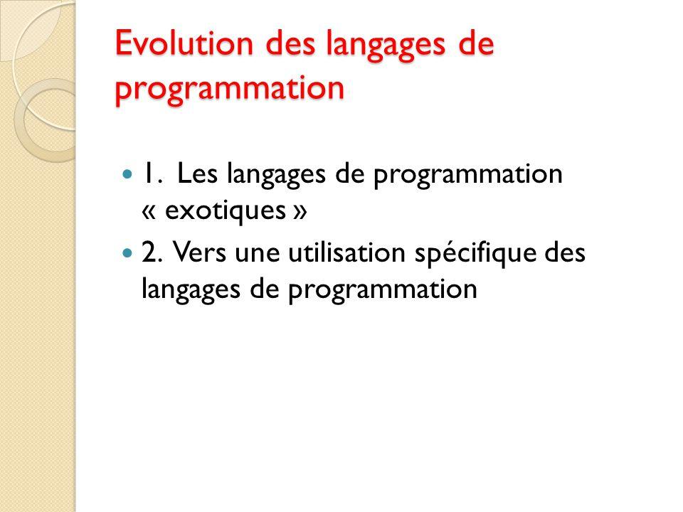 Evolution des langages de programmation 1. Les langages de programmation « exotiques » 2. Vers une utilisation spécifique des langages de programmatio