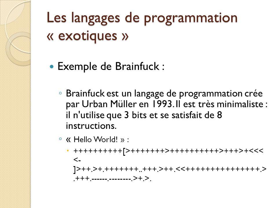 Les langages de programmation « exotiques » Exemple de Brainfuck : ◦ Brainfuck est un langage de programmation crée par Urban Müller en 1993. Il est t