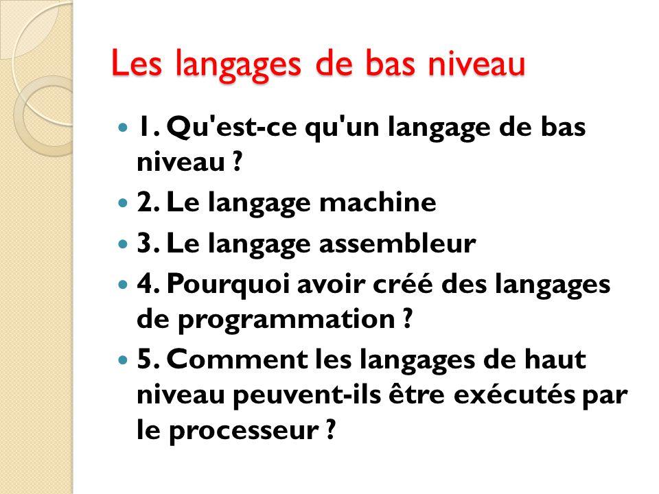 Les langages de bas niveau 1. Qu'est-ce qu'un langage de bas niveau ? 2. Le langage machine 3. Le langage assembleur 4. Pourquoi avoir créé des langag