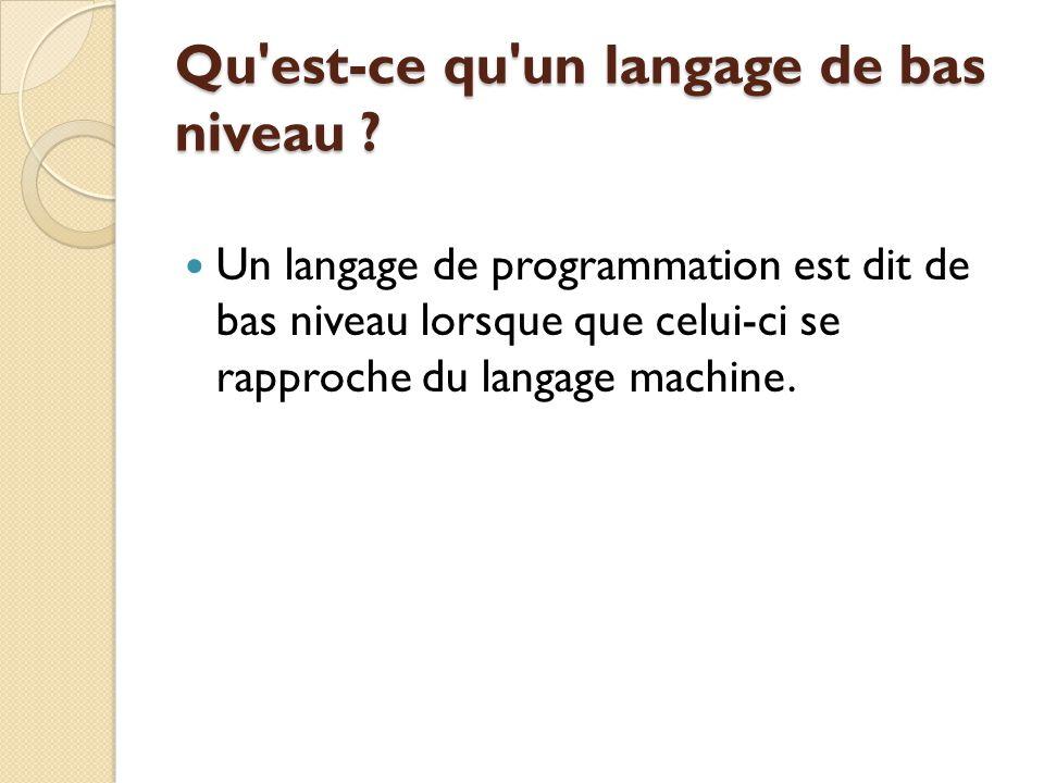 Qu'est-ce qu'un langage de bas niveau ? Un langage de programmation est dit de bas niveau lorsque que celui-ci se rapproche du langage machine.