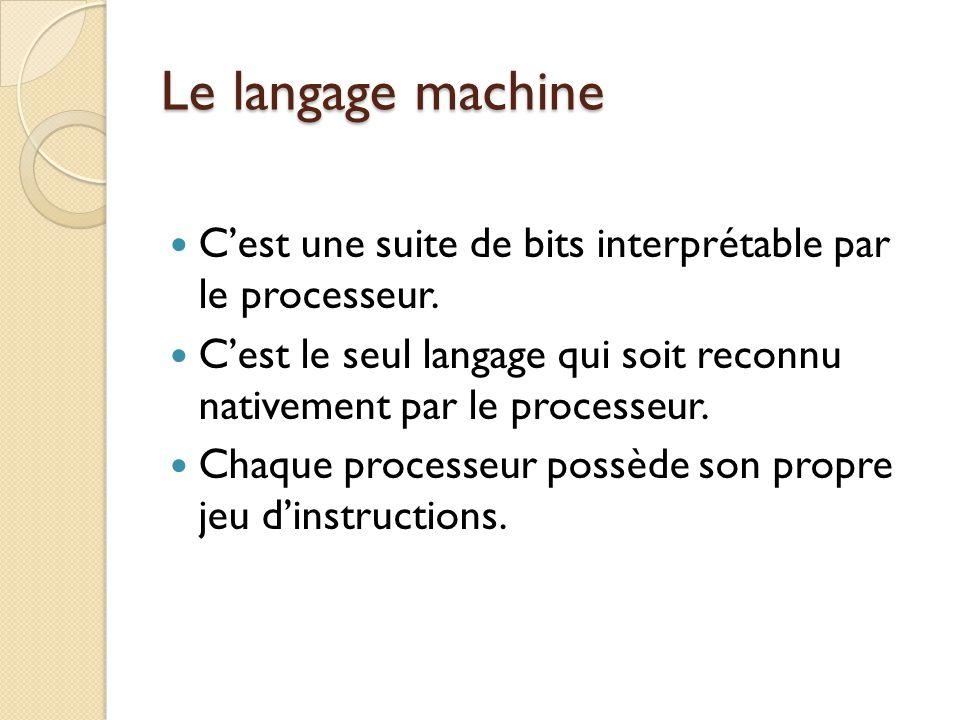Le langage machine C'est une suite de bits interprétable par le processeur. C'est le seul langage qui soit reconnu nativement par le processeur. Chaqu