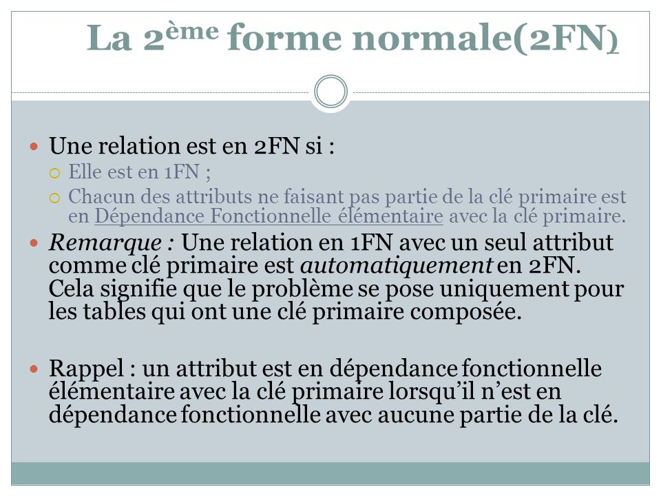 La 2 ème forme normale(2FN ) Une relation est en 2FN si :  Elle est en 1FN ;  Chacun des attributs ne faisant pas partie de la clé primaire est en D