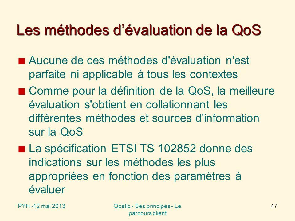 Les méthodes d'évaluation de la QoS Aucune de ces méthodes d évaluation n est parfaite ni applicable à tous les contextes Comme pour la définition de la QoS, la meilleure évaluation s obtient en collationnant les différentes méthodes et sources d information sur la QoS La spécification ETSI TS 102852 donne des indications sur les méthodes les plus appropriées en fonction des paramètres à évaluer PYH -12 mai 2013Qostic - Ses principes - Le parcours client 47