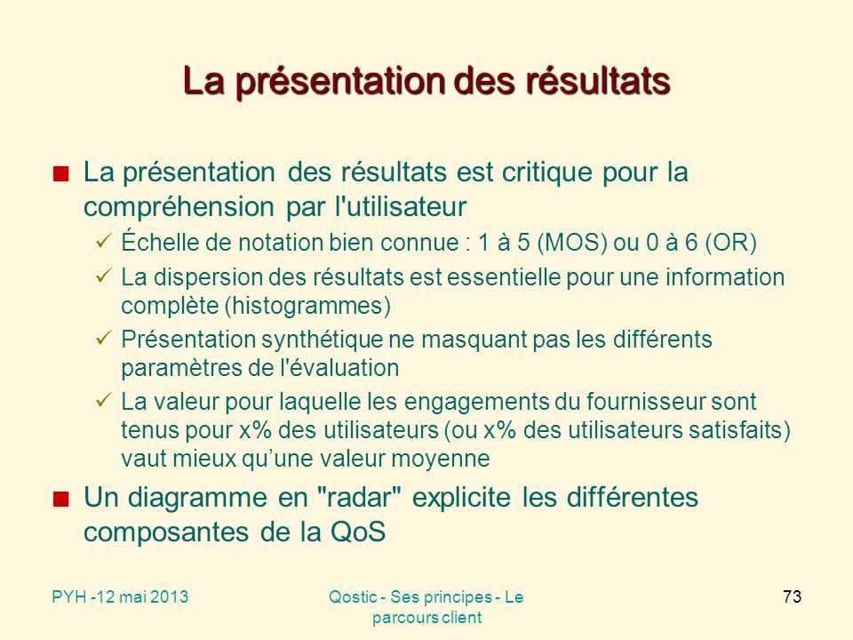 La présentation des résultats La présentation des résultats est critique pour la compréhension par l utilisateur Échelle de notation bien connue : 1 à 5 (MOS) ou 0 à 6 (OR) La dispersion des résultats est essentielle pour une information complète (histogrammes) Présentation synthétique ne masquant pas les différents paramètres de l évaluation La valeur pour laquelle les engagements du fournisseur sont tenus pour x% des utilisateurs (ou x% des utilisateurs satisfaits) vaut mieux qu'une valeur moyenne Un diagramme en radar explicite les différentes composantes de la QoS PYH -12 mai 2013Qostic - Ses principes - Le parcours client 73