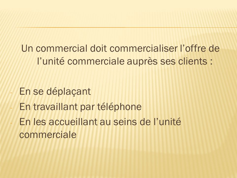 Un commercial doit commercialiser l'offre de l'unité commerciale auprès ses clients : - En se déplaçant - En travaillant par téléphone - En les accuei