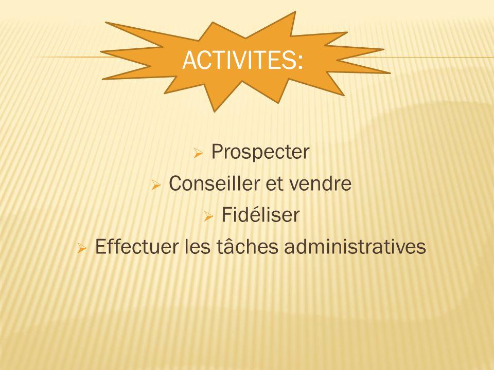  Prospecter  Conseiller et vendre  Fidéliser  Effectuer les tâches administratives ACTIVITES: