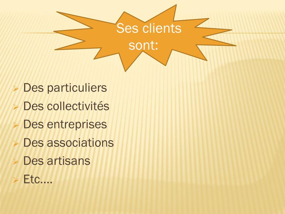  Des particuliers  Des collectivités  Des entreprises  Des associations  Des artisans  Etc.… Ses clients sont:
