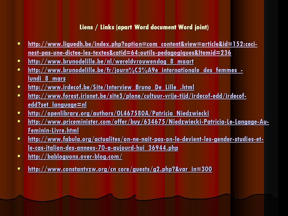 Liens / Links (apart Word document Word joint) http://www.liguedh.be/index.php option=com_content&view=article&id=152:ceci- nest-pas-une-dictee-les-textes&catid=64:outils-pedagogiques&Itemid=236http://www.liguedh.be/index.php option=com_content&view=article&id=152:ceci- nest-pas-une-dictee-les-textes&catid=64:outils-pedagogiques&Itemid=236 http://www.brunodelille.be/nl/wereldvrouwendag_8_maarthttp://www.brunodelille.be/nl/wereldvrouwendag_8_maarthttp://www.brunodelille.be/nl/wereldvrouwendag_8_maart http://www.brunodelille.be/fr/journ%C3%A9e_internationale_des_femmes_- lundi_8_marshttp://www.brunodelille.be/fr/journ%C3%A9e_internationale_des_femmes_- lundi_8_marshttp://www.brunodelille.be/fr/journ%C3%A9e_internationale_des_femmes_- lundi_8_marshttp://www.brunodelille.be/fr/journ%C3%A9e_internationale_des_femmes_- lundi_8_mars http://www.irdecof.be/Site/Interview_Bruno_De_Lille_.htmlhttp://www.irdecof.be/Site/Interview_Bruno_De_Lille_.htmlhttp://www.irdecof.be/Site/Interview_Bruno_De_Lille_.html http://www.forest.irisnet.be/site3/plone/cultuur-vrije-tijd/irdecof-edd/irdecof- edd set_language=nlhttp://www.forest.irisnet.be/site3/plone/cultuur-vrije-tijd/irdecof-edd/irdecof- edd set_language=nlhttp://www.forest.irisnet.be/site3/plone/cultuur-vrije-tijd/irdecof-edd/irdecof- edd set_language=nlhttp://www.forest.irisnet.be/site3/plone/cultuur-vrije-tijd/irdecof-edd/irdecof- edd set_language=nl http://openlibrary.org/authors/OL467580A/Patricia_Niedzwieckihttp://openlibrary.org/authors/OL467580A/Patricia_Niedzwieckihttp://openlibrary.org/authors/OL467580A/Patricia_Niedzwiecki http://www.priceminister.com/offer/buy/634675/Niedzwiecki-Patricia-Le-Langage-Au- Feminin-Livre.htmlhttp://www.priceminister.com/offer/buy/634675/Niedzwiecki-Patricia-Le-Langage-Au- Feminin-Livre.htmlhttp://www.priceminister.com/offer/buy/634675/Niedzwiecki-Patricia-Le-Langage-Au- Feminin-Livre.htmlhttp://www.priceminister.com/offer/buy/634675/Niedzwiecki-Patricia-Le-Langage-Au- Feminin-Livre.html http