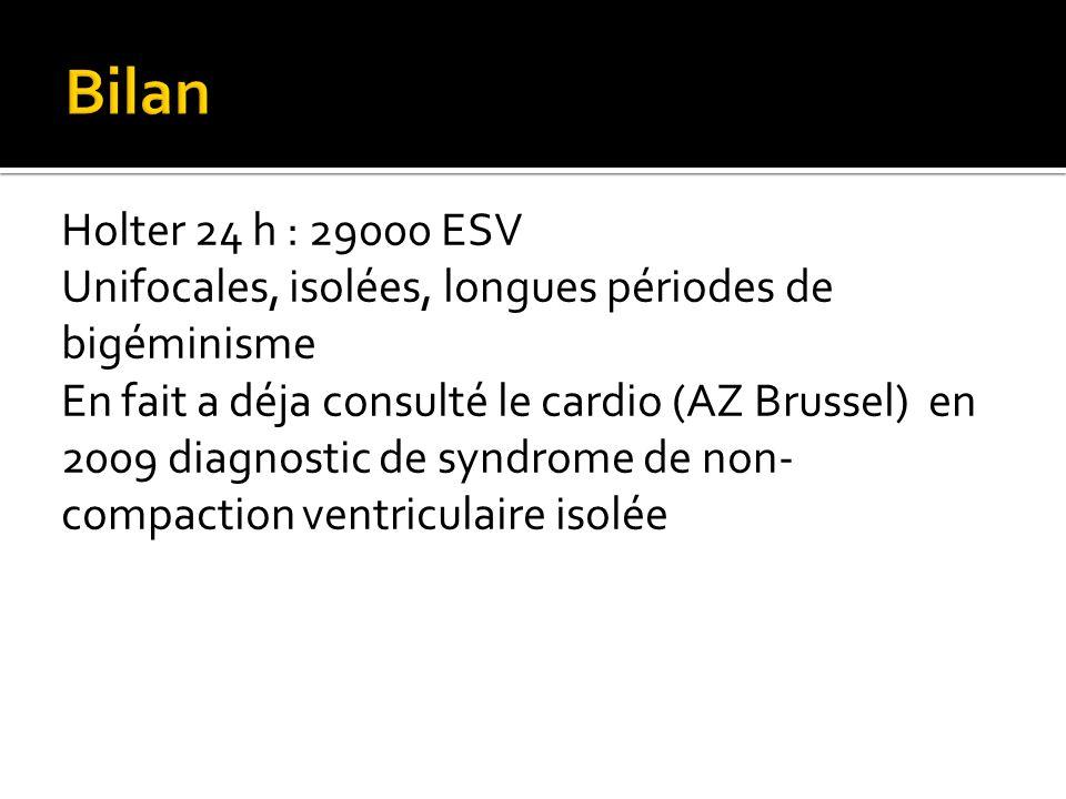 Holter 24 h : 29000 ESV Unifocales, isolées, longues périodes de bigéminisme En fait a déja consulté le cardio (AZ Brussel) en 2009 diagnostic de syndrome de non- compaction ventriculaire isolée