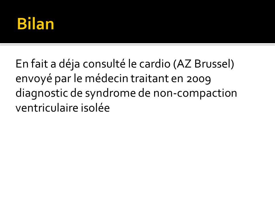 En fait a déja consulté le cardio (AZ Brussel) envoyé par le médecin traitant en 2009 diagnostic de syndrome de non-compaction ventriculaire isolée