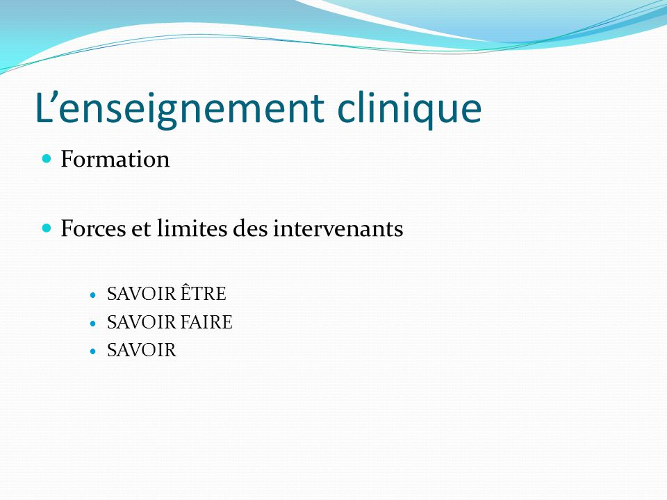 L'enseignement clinique Formation Forces et limites des intervenants SAVOIR ÊTRE SAVOIR FAIRE SAVOIR