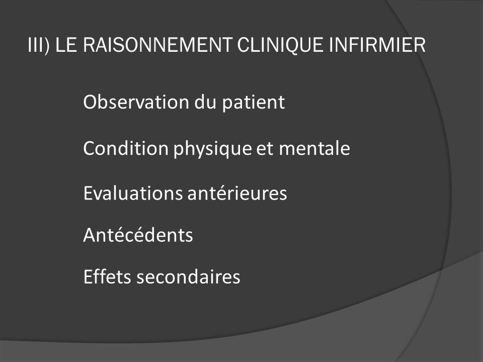 III) LE RAISONNEMENT CLINIQUE INFIRMIER Condition physique et mentale Observation du patient Evaluations antérieures Antécédents Effets secondaires