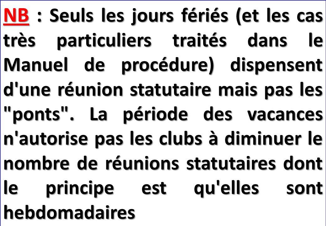SEMINAIRE DE FORMATION SUR LE SECRETAIRE DU CLUB NB : Seuls les jours fériés (et les cas très particuliers traités dans le Manuel de procédure) dispensent d une réunion statutaire mais pas les ponts .