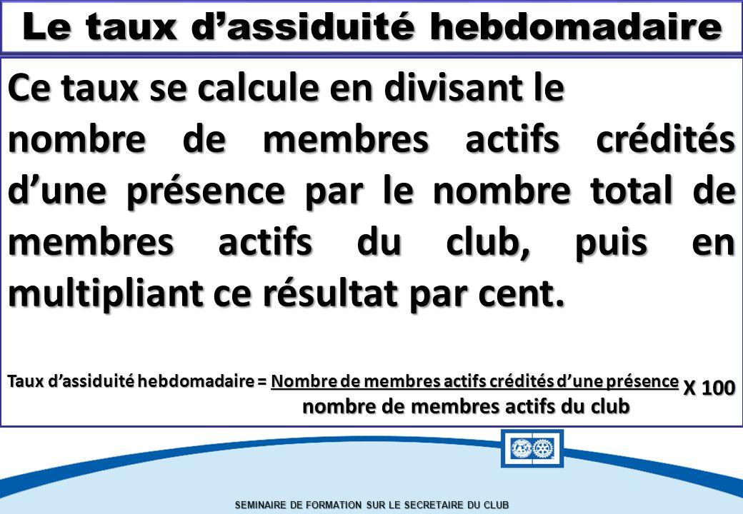 SEMINAIRE DE FORMATION SUR LE SECRETAIRE DU CLUB Le taux d'assiduité hebdomadaire Ce taux se calcule en divisant le nombre de membres actifs crédités d'une présence par le nombre total de membres actifs du club, puis en multipliant ce résultat par cent.