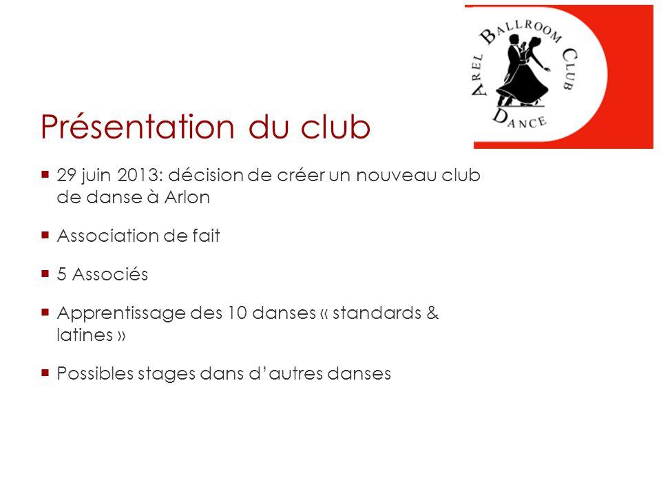 Présentation du club  29 juin 2013: décision de créer un nouveau club de danse à Arlon  Association de fait  5 Associés  Apprentissage des 10 danses « standards & latines »  Possibles stages dans d'autres danses
