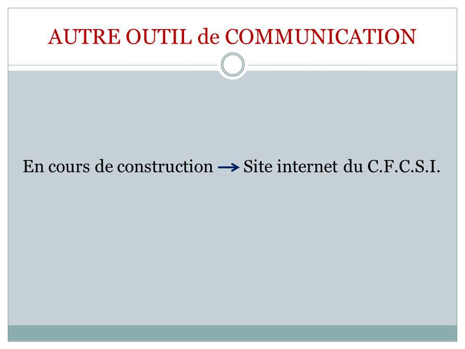AUTRE OUTIL de COMMUNICATION En cours de construction Site internet du C.F.C.S.I.