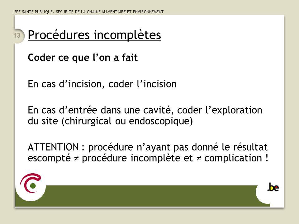 SPF SANTE PUBLIQUE, SECURITE DE LA CHAINE ALIMENTAIRE ET ENVIRONNEMENT 13 Procédures incomplètes Coder ce que l'on a fait En cas d'incision, coder l'i