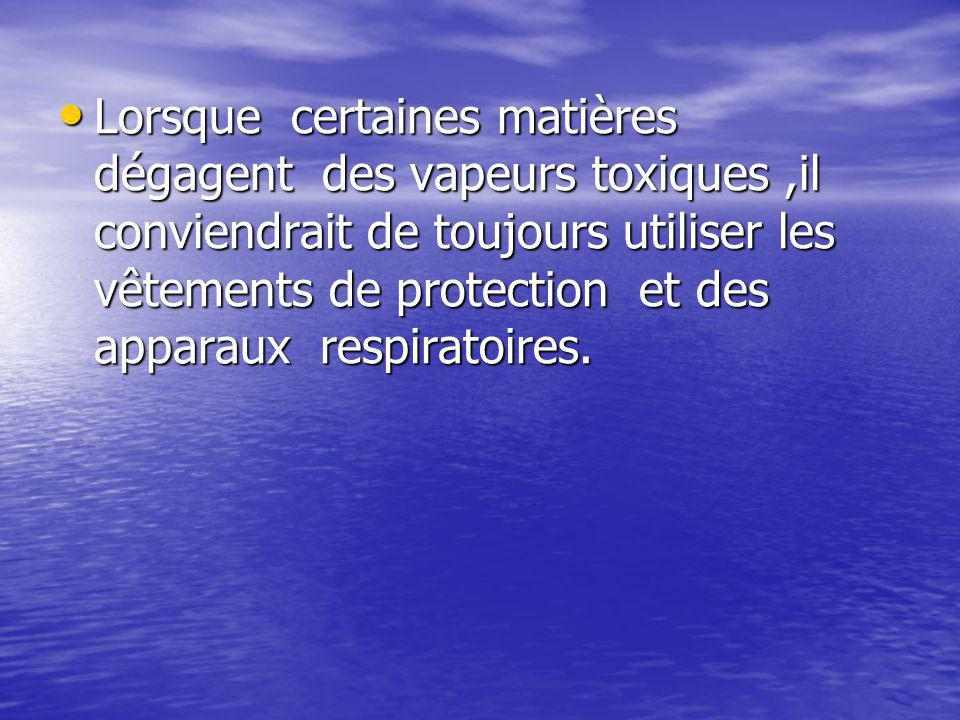Lorsque certaines matières dégagent des vapeurs toxiques,il conviendrait de toujours utiliser les vêtements de protection et des apparaux respiratoires.