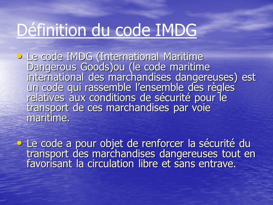 Définition du code IMDG Le code IMDG (International Maritime Dangerous Goods)ou (le code maritime international des marchandises dangereuses) est un code qui rassemble l'ensemble des règles relatives aux conditions de sécurité pour le transport de ces marchandises par voie maritime.