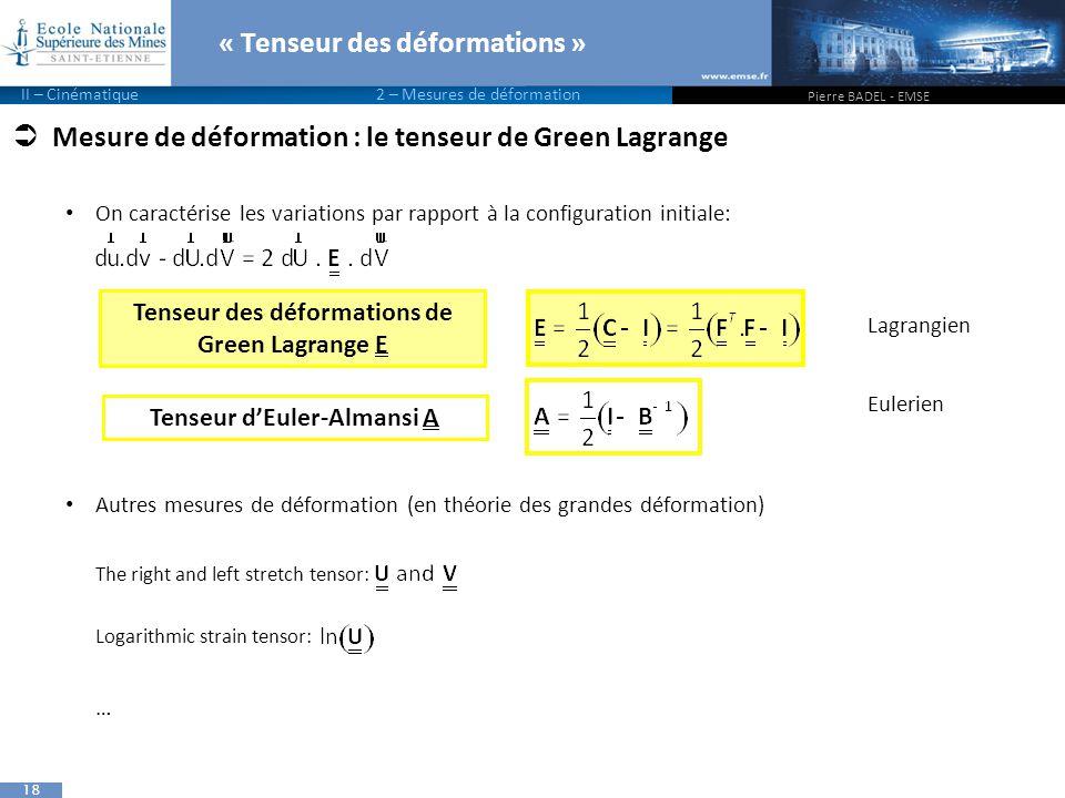 18  Mesure de déformation : le tenseur de Green Lagrange On caractérise les variations par rapport à la configuration initiale: Autres mesures de déformation (en théorie des grandes déformation) The right and left stretch tensor: Logarithmic strain tensor: … « Tenseur des déformations » Pierre BADEL - EMSE II – Cinématique 2 – Mesures de déformation Lagrangien Eulerien Tenseur des déformations de Green Lagrange E Tenseur d'Euler-Almansi A