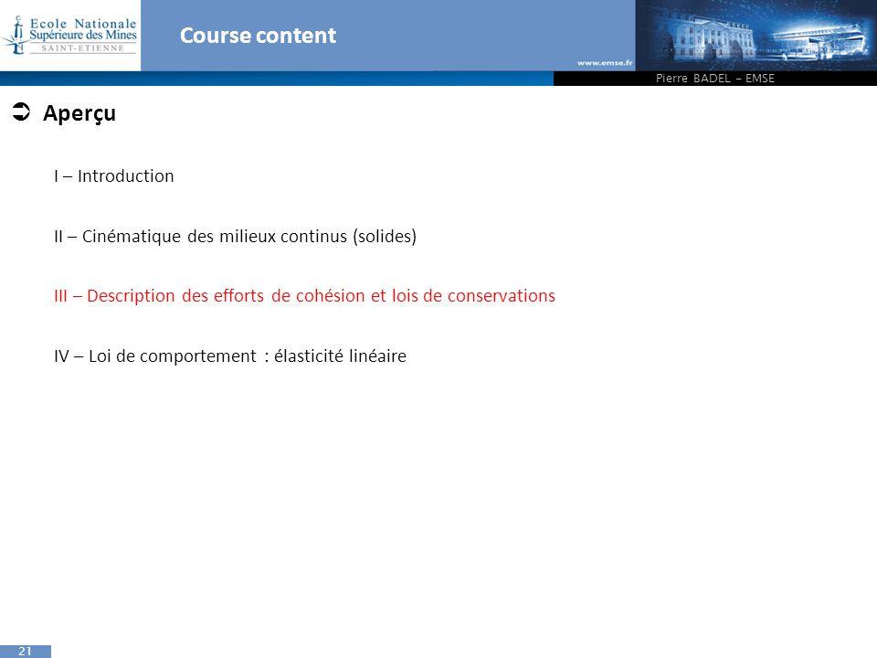 21 Course content Pierre BADEL - EMSE  Aperçu I – Introduction II – Cinématique des milieux continus (solides) III – Description des efforts de cohés