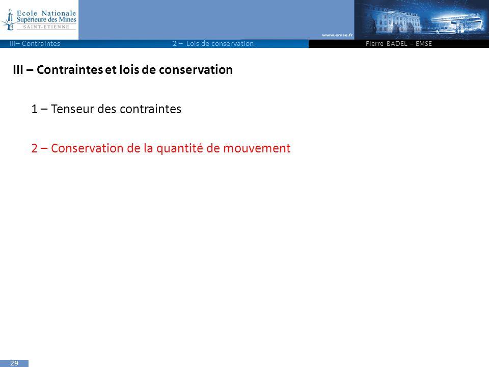 29 III – Contraintes et lois de conservation 1 – Tenseur des contraintes 2 – Conservation de la quantité de mouvement Pierre BADEL - EMSE III– Contrai