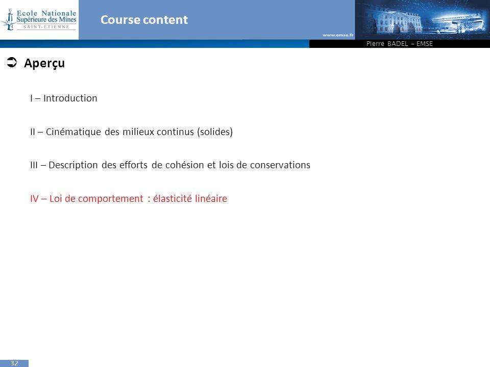 32 Course content Pierre BADEL - EMSE  Aperçu I – Introduction II – Cinématique des milieux continus (solides) III – Description des efforts de cohésion et lois de conservations IV – Loi de comportement : élasticité linéaire