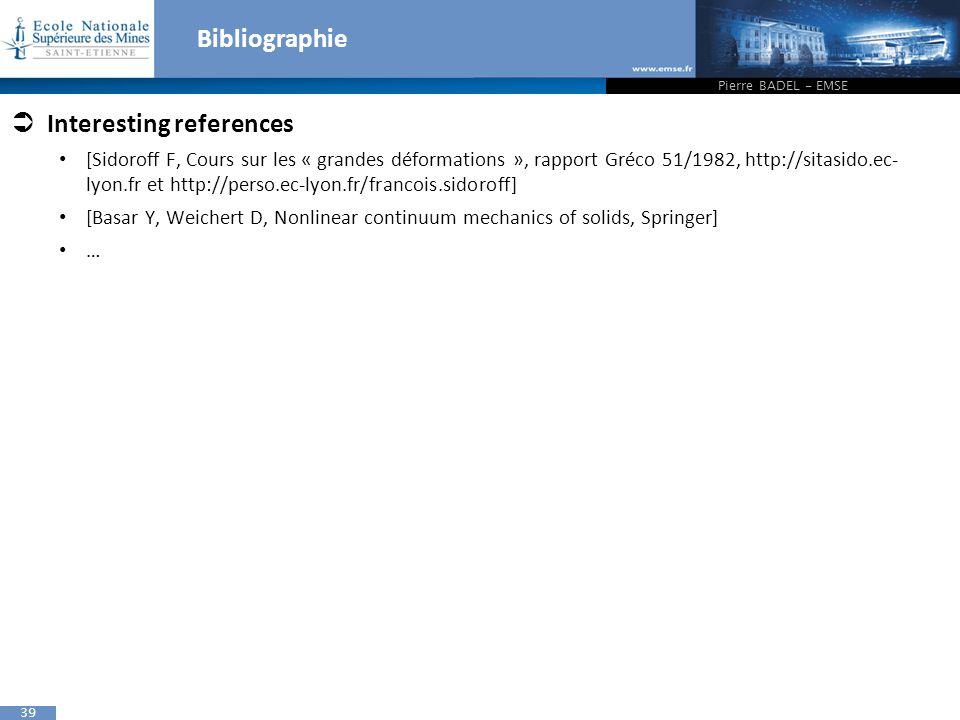 39 Bibliographie  Interesting references [Sidoroff F, Cours sur les « grandes déformations », rapport Gréco 51/1982, http://sitasido.ec- lyon.fr et http://perso.ec-lyon.fr/francois.sidoroff] [Basar Y, Weichert D, Nonlinear continuum mechanics of solids, Springer] … Pierre BADEL - EMSE
