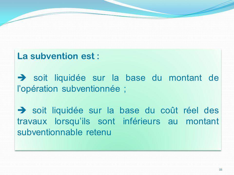 21 La subvention est :  soit liquidée sur la base du montant de l'opération subventionnée ;  soit liquidée sur la base du coût réel des travaux lors