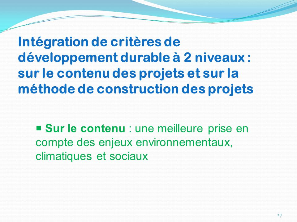 27 Intégration de critères de développement durable à 2 niveaux : sur le contenu des projets et sur la méthode de construction des projets  Sur le co