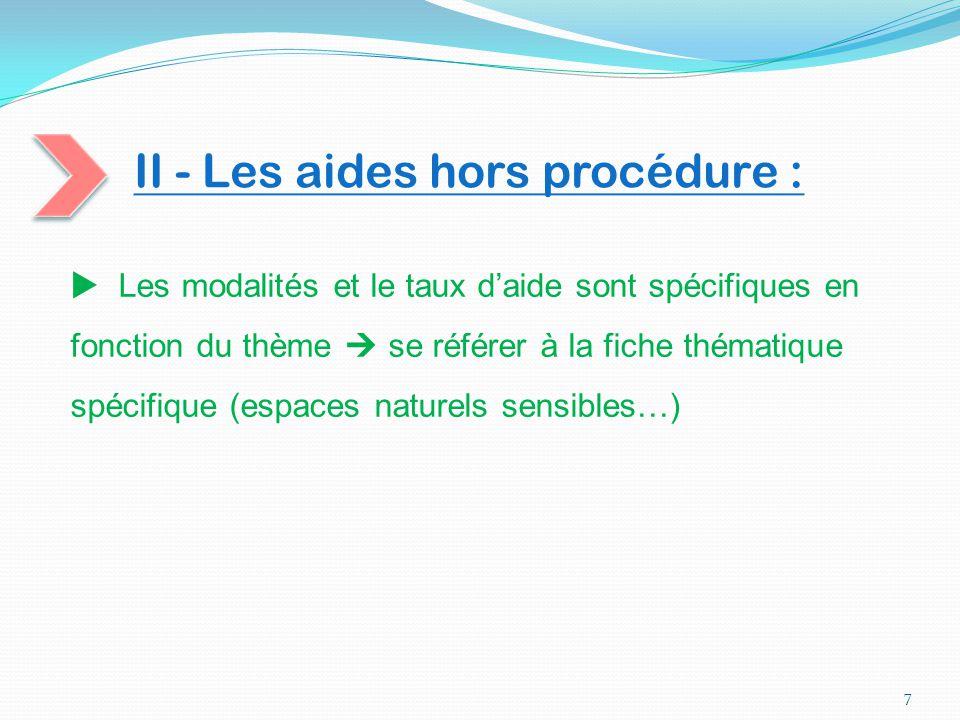 II - Les aides hors procédure : 7  Les modalités et le taux d'aide sont spécifiques en fonction du thème  se référer à la fiche thématique spécifiqu