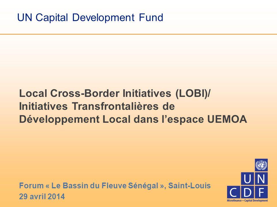 UN Capital Development Fund Local Cross-Border Initiatives (LOBI)/ Initiatives Transfrontalières de Développement Local dans l'espace UEMOA Forum « Le Bassin du Fleuve Sénégal », Saint-Louis 29 avril 2014